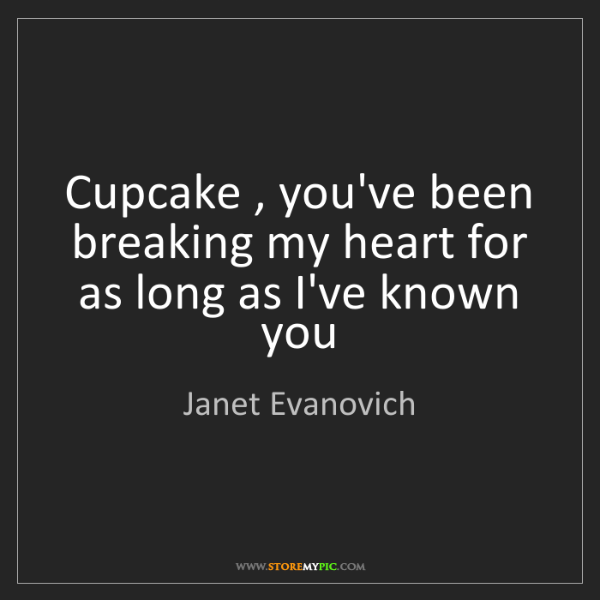 Janet Evanovich: Cupcake , you've been breaking my heart for as long as...