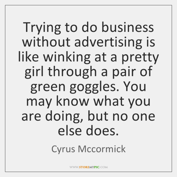 Trying to do business without advertising is like winking at a pretty ...
