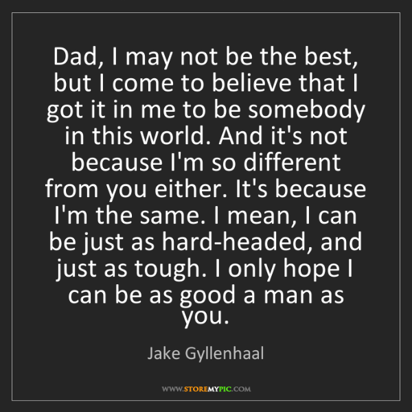 Jake Gyllenhaal: Dad, I may not be the best, but I come to believe that...