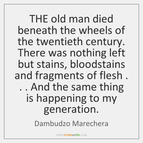 THE old man died beneath the wheels of the twentieth century. There ...