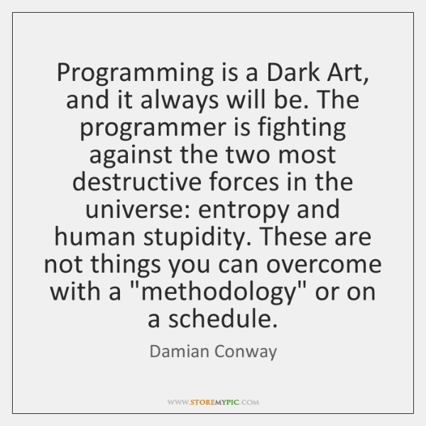 Programming is a Dark Art, and it always will be. The programmer ...