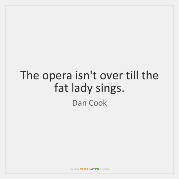 The opera isn't over till the fat lady sings.