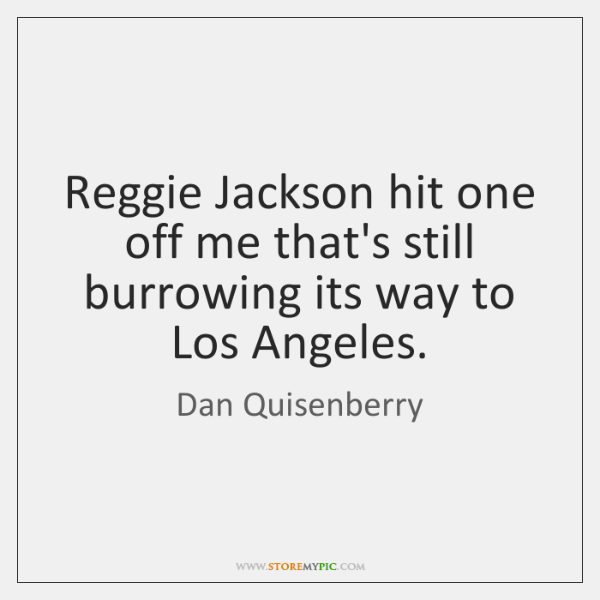 Reggie Jackson hit one off me that's still burrowing its way to ...