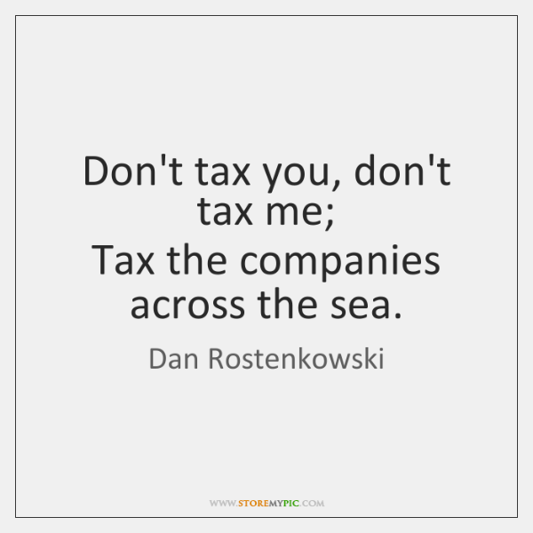 Don't tax you, don't tax me;  Tax the companies across the sea.