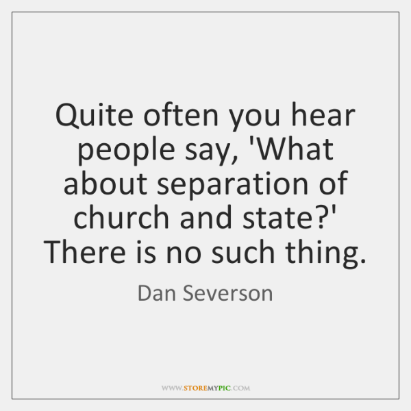 Quite often you hear people say, 'What about separation of church and ...