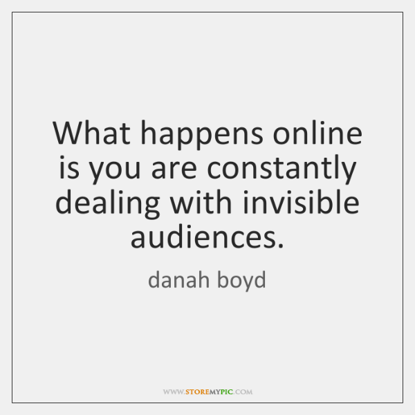 What happens online is you are constantly dealing with invisible audiences.