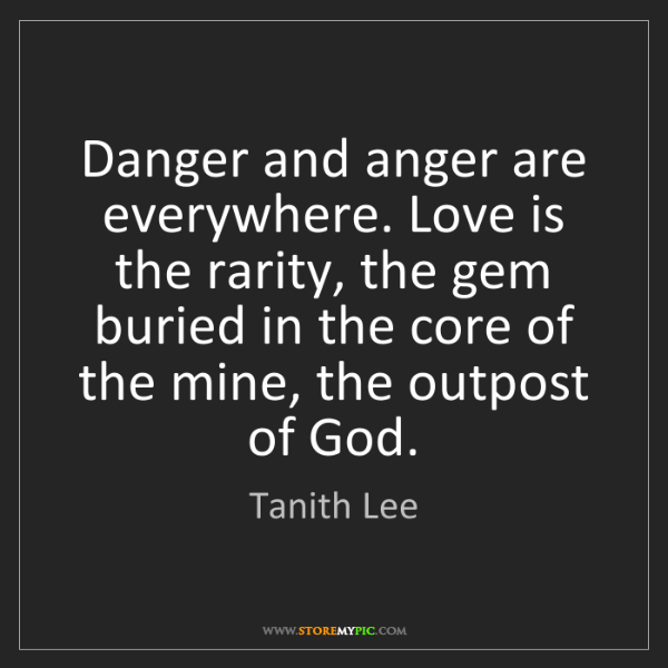 Tanith Lee: Danger and anger are everywhere. Love is the rarity,...