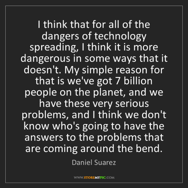 Daniel Suarez: I think that for all of the dangers of technology spreading,...