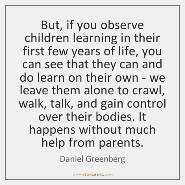 But, if you observe children learning in their first few years of ...