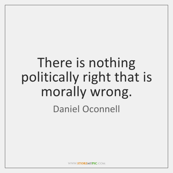 There is nothing politically right that is morally wrong.