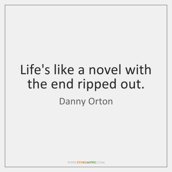 Life's like a novel with the end ripped out.