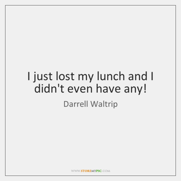 I just lost my lunch and I didn't even have any!