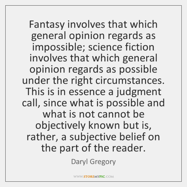 Fantasy involves that which general opinion regards as impossible; science fiction involves ...