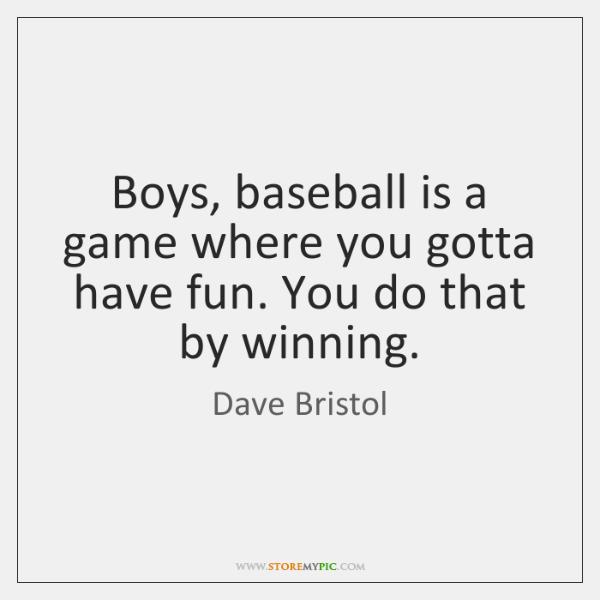 Boys, baseball is a game where you gotta have fun. You do ...