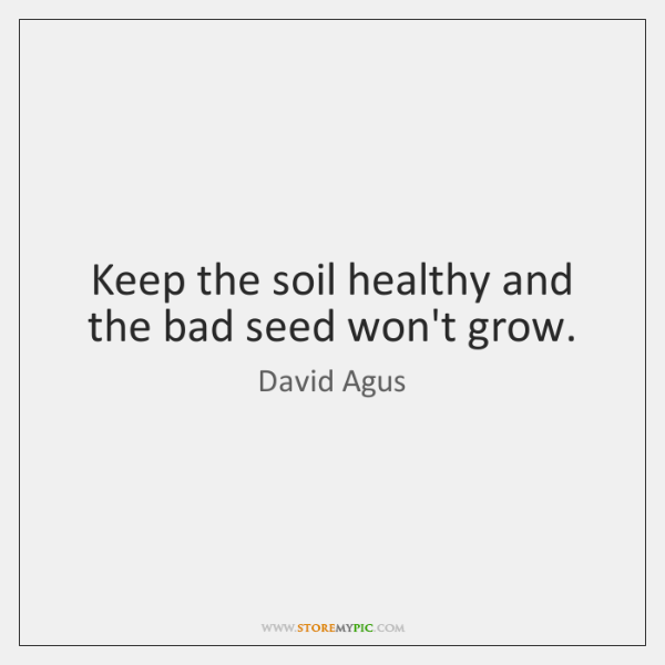 Keep the soil healthy and the bad seed won't grow.