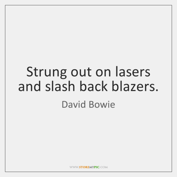 Strung out on lasers and slash back blazers.