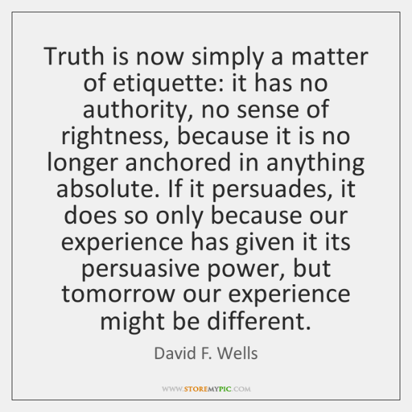 Truth is now simply a matter of etiquette: it has no authority, ...