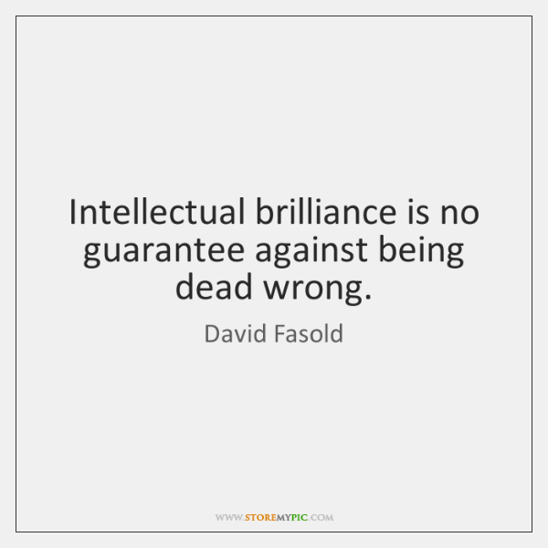 Intellectual brilliance is no guarantee against being dead wrong.