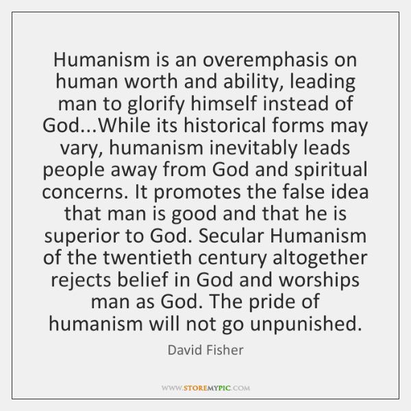 Humanism is an overemphasis on human worth and ability, leading man to ...