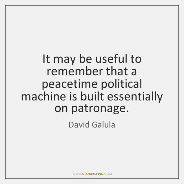 It may be useful to remember that a peacetime political machine is ...