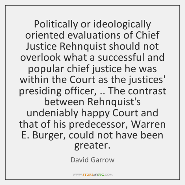Politically or ideologically oriented evaluations of Chief Justice Rehnquist should not overlook ...