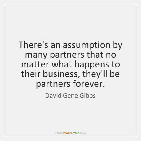 There's an assumption by many partners that no matter what happens to ...