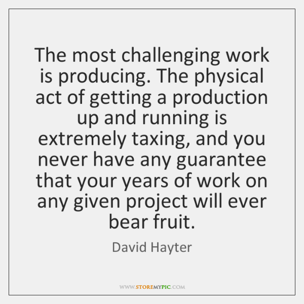 The most challenging work is producing. The physical act of getting a ...