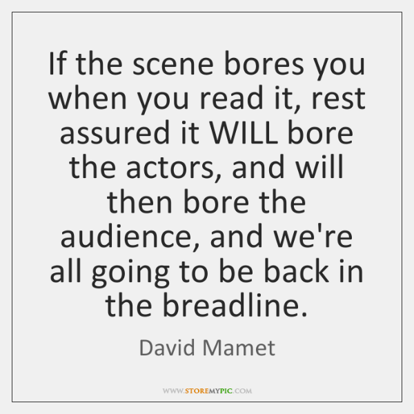 If the scene bores you when you read it, rest assured it ...