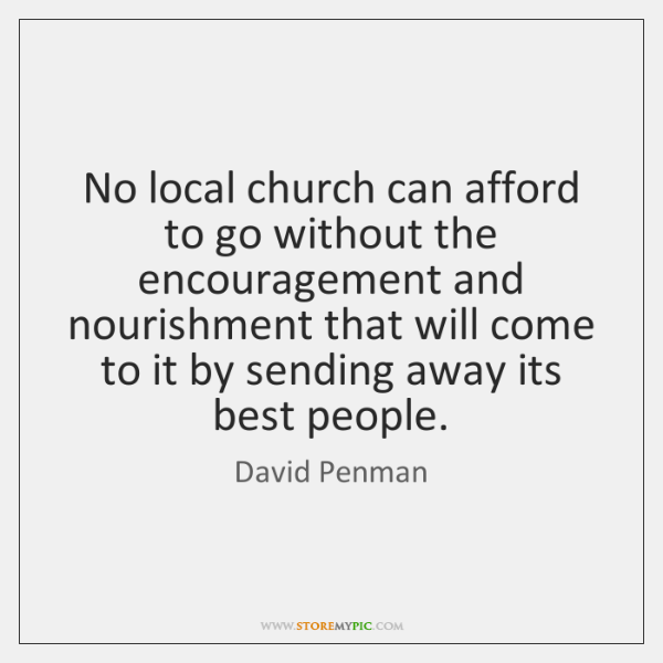 No local church can afford to go without the encouragement and nourishment ...