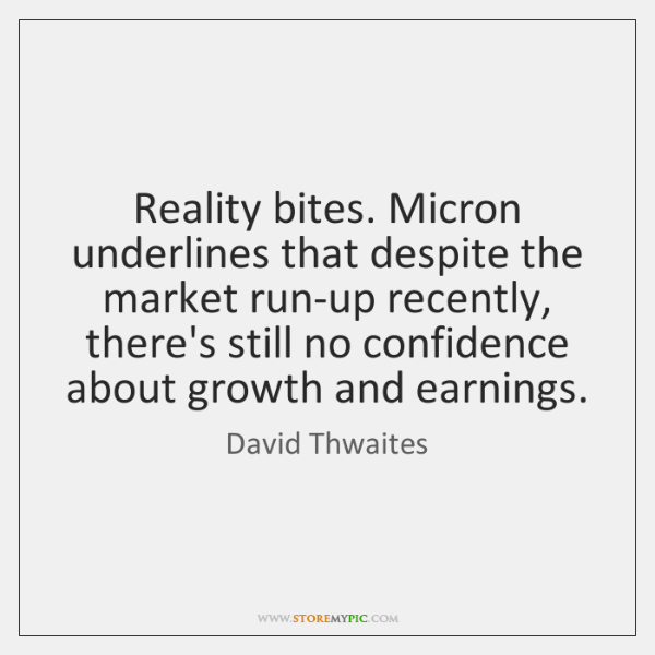 Reality bites. Micron underlines that despite the market run-up recently, there's still ...