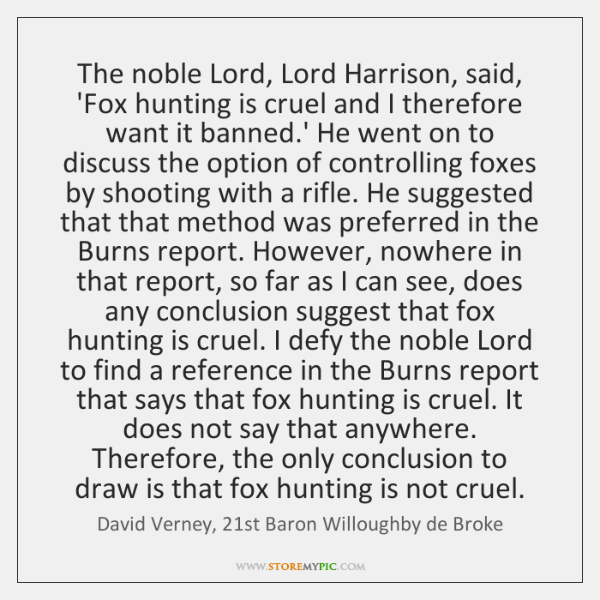 The noble Lord, Lord Harrison, said, 'Fox hunting is cruel and I ...