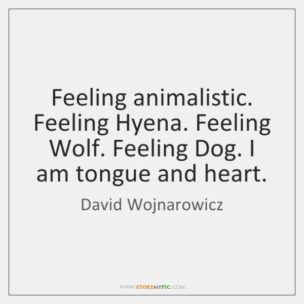 Feeling animalistic. Feeling Hyena. Feeling Wolf. Feeling Dog. I am tongue and ...