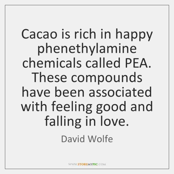 Cacao is rich in happy phenethylamine chemicals called PEA. These compounds have ...