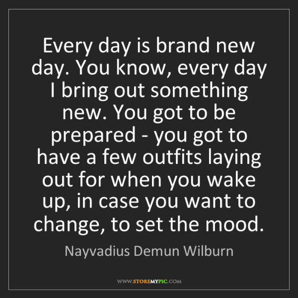 Nayvadius Demun Wilburn: Every day is brand new day. You know, every day I bring...