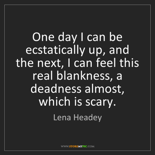 Lena Headey: One day I can be ecstatically up, and the next, I can...
