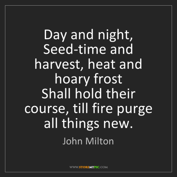 John Milton: Day and night,  Seed-time and harvest, heat and hoary...