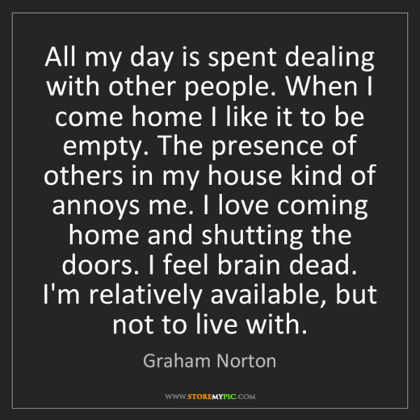 Graham Norton: All my day is spent dealing with other people. When I...
