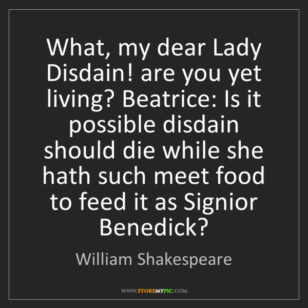 William Shakespeare: What, my dear Lady Disdain! are you yet living? Beatrice:...