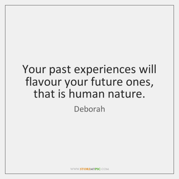 Your past experiences will flavour your future ones, that is human nature.