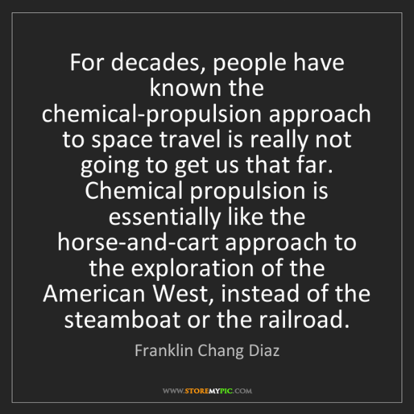 Franklin Chang Diaz: For decades, people have known the chemical-propulsion...