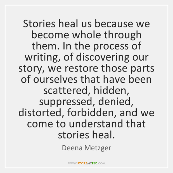 Stories heal us because we become whole through them. In the process ...