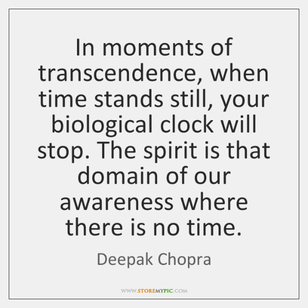 In moments of transcendence, when time stands still, your biological clock will ...