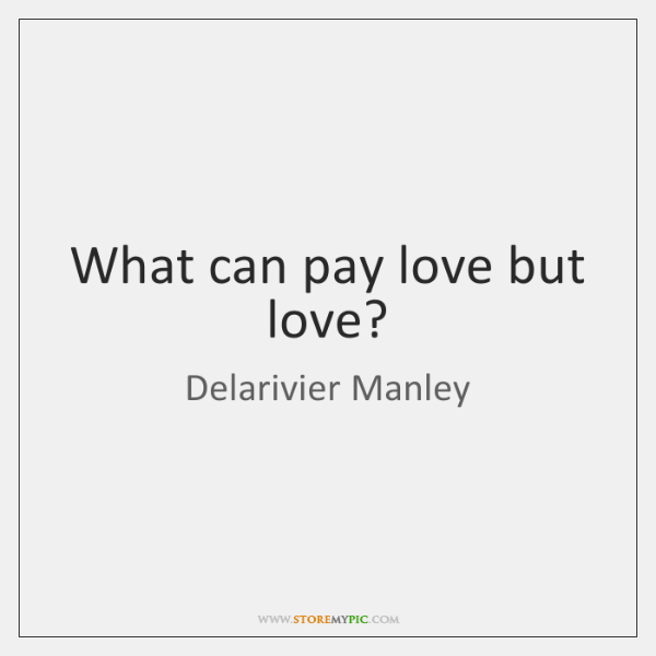 What can pay love but love?