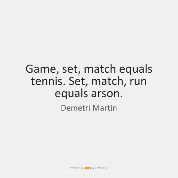 Game, set, match equals tennis. Set, match, run equals arson.