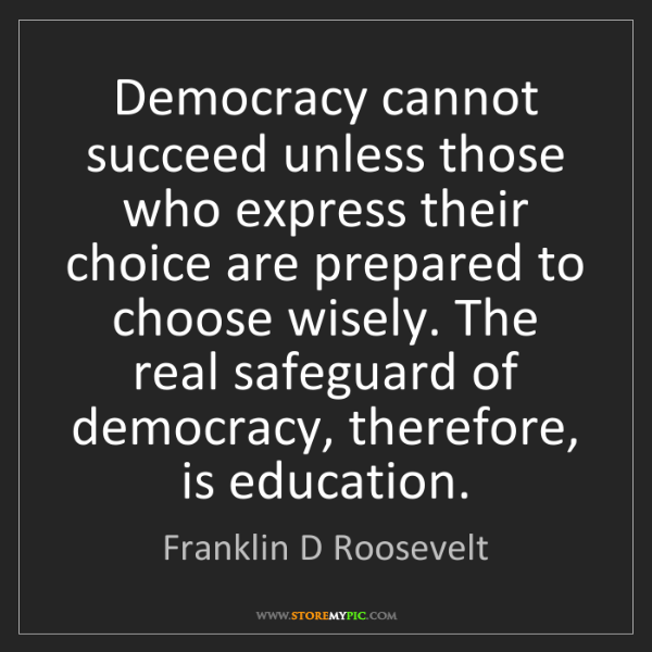 Franklin D Roosevelt: Democracy cannot succeed unless those who express their...