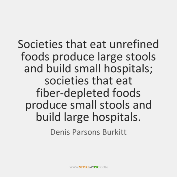 Societies that eat unrefined foods produce large stools and build small hospitals; ...