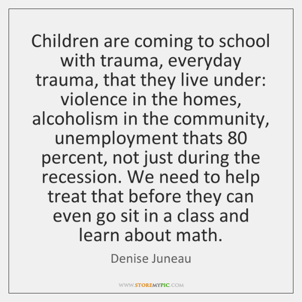 Children are coming to school with trauma, everyday trauma, that they live ...
