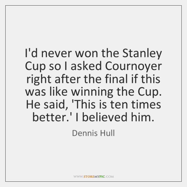 I'd never won the Stanley Cup so I asked Cournoyer right after ...