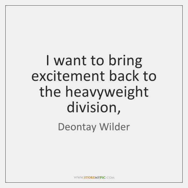 I want to bring excitement back to the heavyweight division,