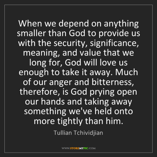 Tullian Tchividjian: When we depend on anything smaller than God to provide...